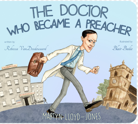 The Doctor Who Became a Preacher Martyn Lloyd-Jones Rebecca VanDoodewaard
